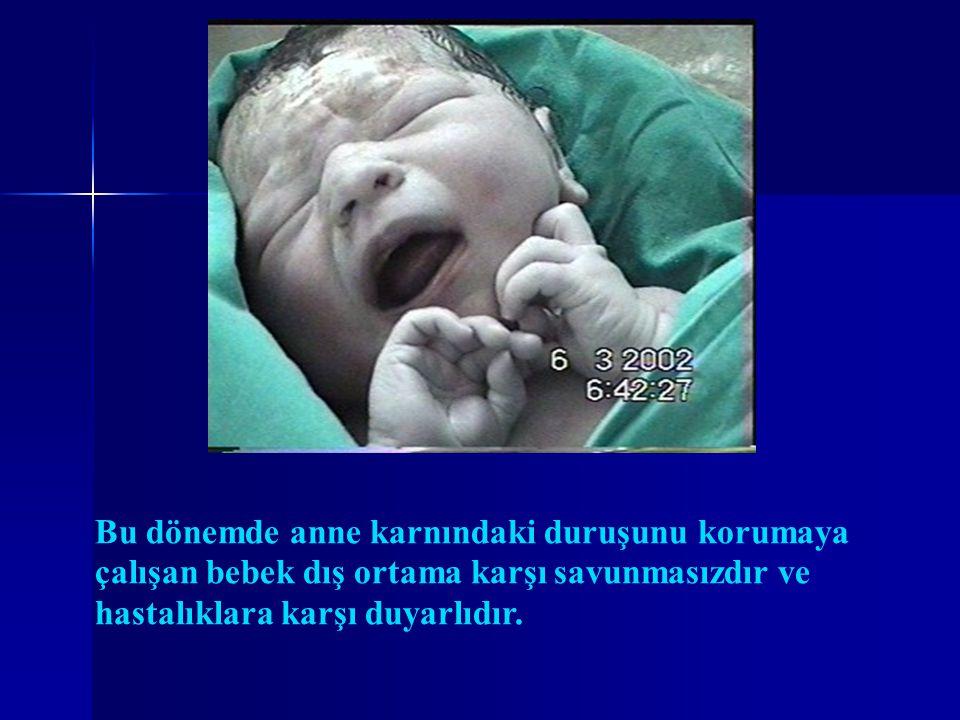 Bu dönemde anne karnındaki duruşunu korumaya çalışan bebek dış ortama karşı savunmasızdır ve hastalıklara karşı duyarlıdır.