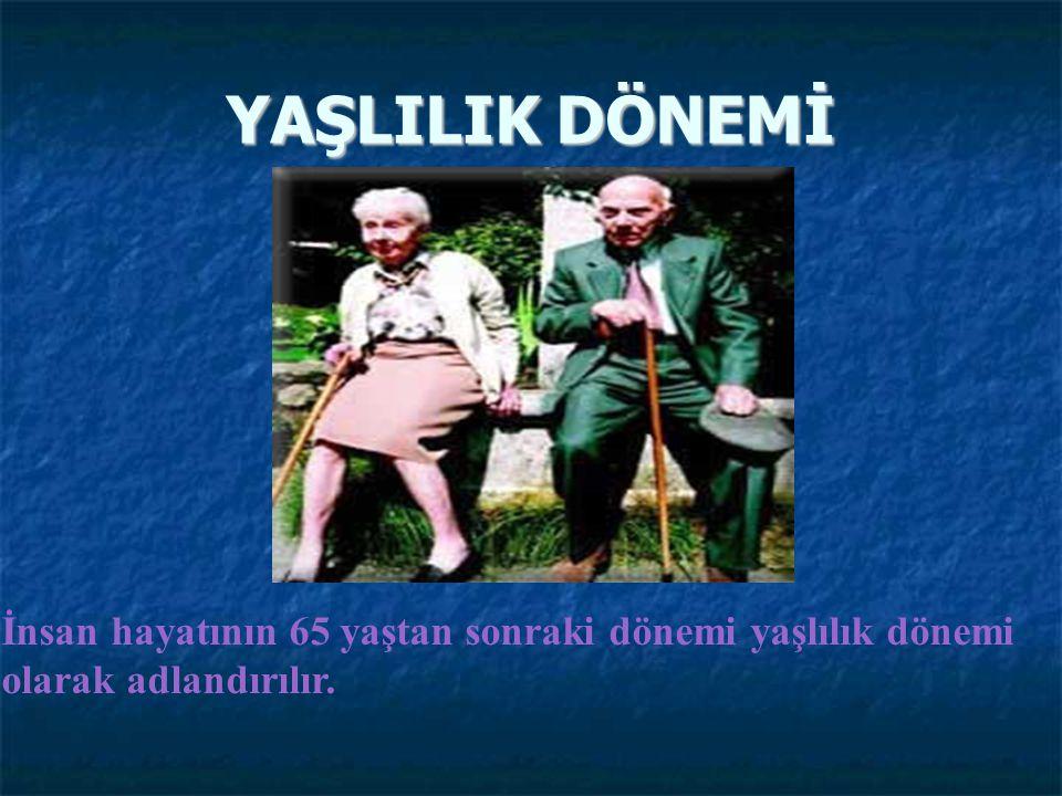 YAŞLILIK DÖNEMİ İnsan hayatının 65 yaştan sonraki dönemi yaşlılık dönemi olarak adlandırılır.