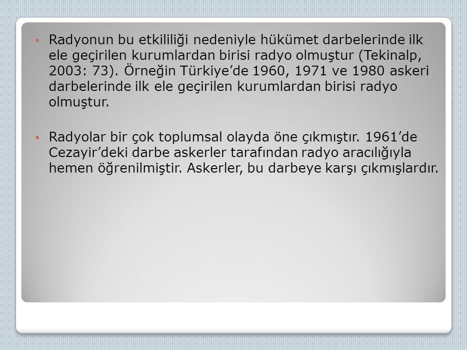  Radyonun bu etkililiği nedeniyle hükümet darbelerinde ilk ele geçirilen kurumlardan birisi radyo olmuştur (Tekinalp, 2003: 73). Örneğin Türkiye'de 1