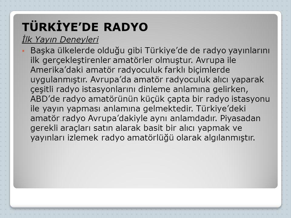 TÜRKİYE'DE RADYO İlk Yayın Deneyleri  Başka ülkelerde olduğu gibi Türkiye'de de radyo yayınlarını ilk gerçekleştirenler amatörler olmuştur. Avrupa il
