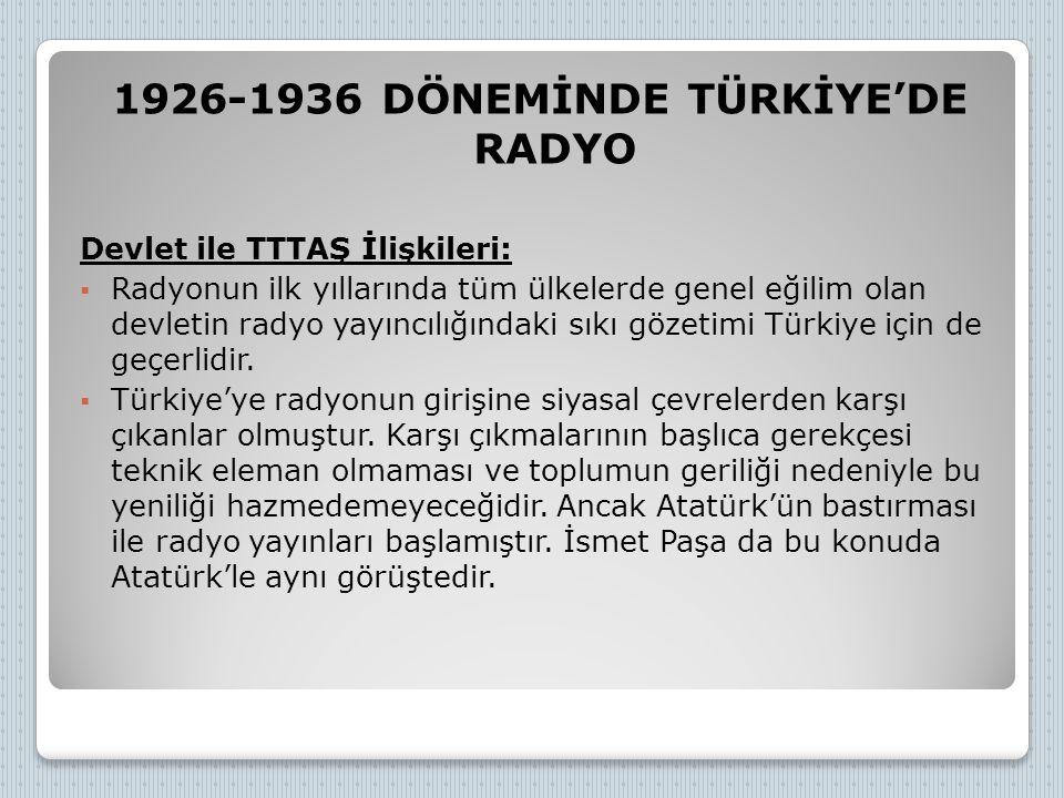 1926-1936 DÖNEMİNDE TÜRKİYE'DE RADYO Devlet ile TTTAŞ İlişkileri:  Radyonun ilk yıllarında tüm ülkelerde genel eğilim olan devletin radyo yayıncılığı