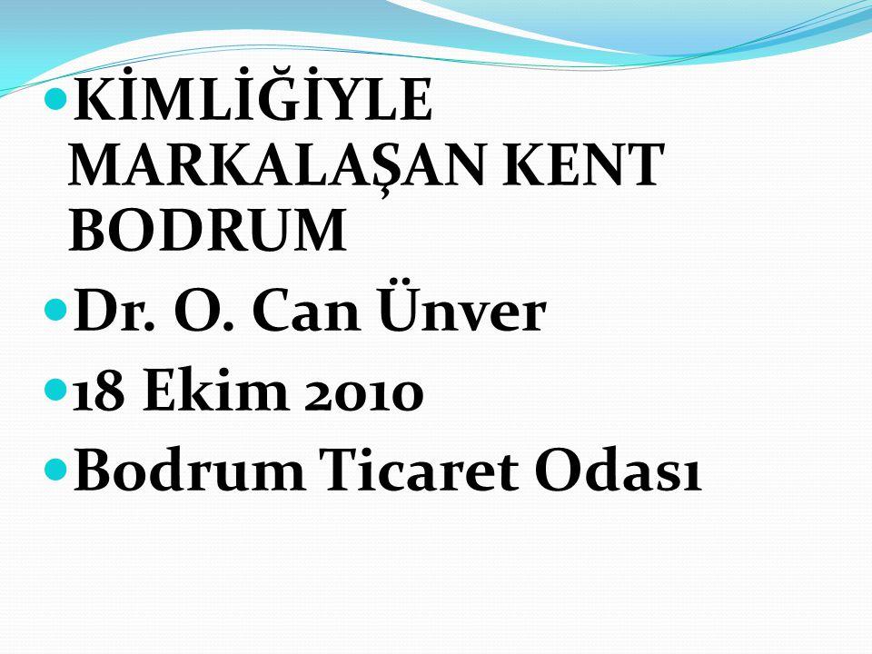 KİMLİĞİYLE MARKALAŞAN KENT BODRUM Dr. O. Can Ünver 18 Ekim 2010 Bodrum Ticaret Odası