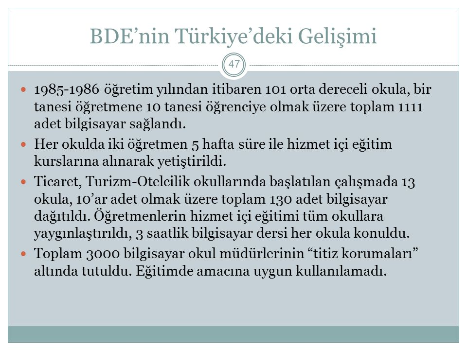 BDE'nin Türkiye'deki Gelişimi 47 1985-1986 öğretim yılından itibaren 101 orta dereceli okula, bir tanesi öğretmene 10 tanesi öğrenciye olmak üzere toplam 1111 adet bilgisayar sağlandı.