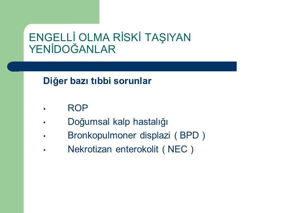 ENGELLİ OLMA RİSKİ TAŞIYAN YENİDOĞANLAR Diğer bazı tıbbi sorunlar ROP Doğumsal kalp hastalığı Bronkopulmoner displazi ( BPD ) Nekrotizan enterokolit (