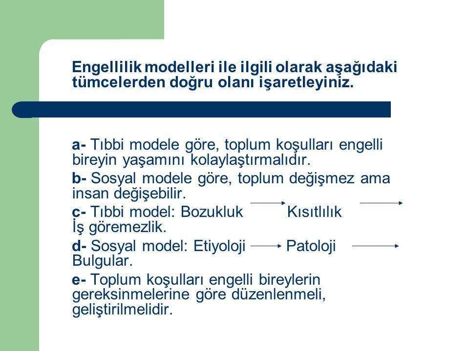 Engellilik modelleri ile ilgili olarak aşağıdaki tümcelerden doğru olanı işaretleyiniz. a- Tıbbi modele göre, toplum koşulları engelli bireyin yaşamın