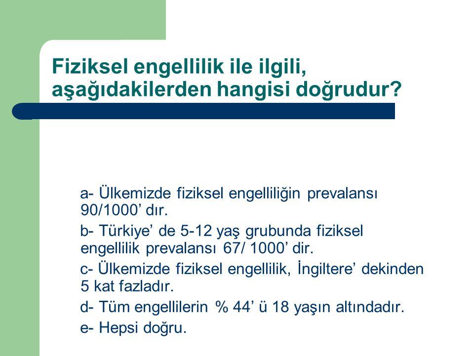 Fiziksel engellilik ile ilgili, aşağıdakilerden hangisi doğrudur? a- Ülkemizde fiziksel engelliliğin prevalansı 90/1000' dır. b- Türkiye' de 5-12 yaş