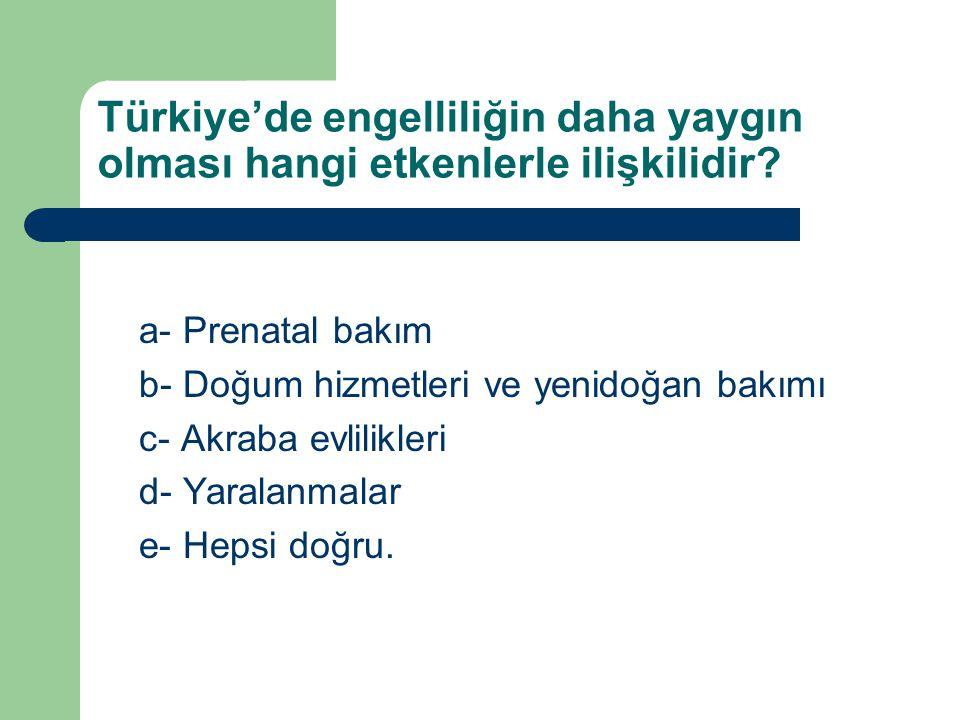 Türkiye'de engelliliğin daha yaygın olması hangi etkenlerle ilişkilidir? a- Prenatal bakım b- Doğum hizmetleri ve yenidoğan bakımı c- Akraba evlilikle