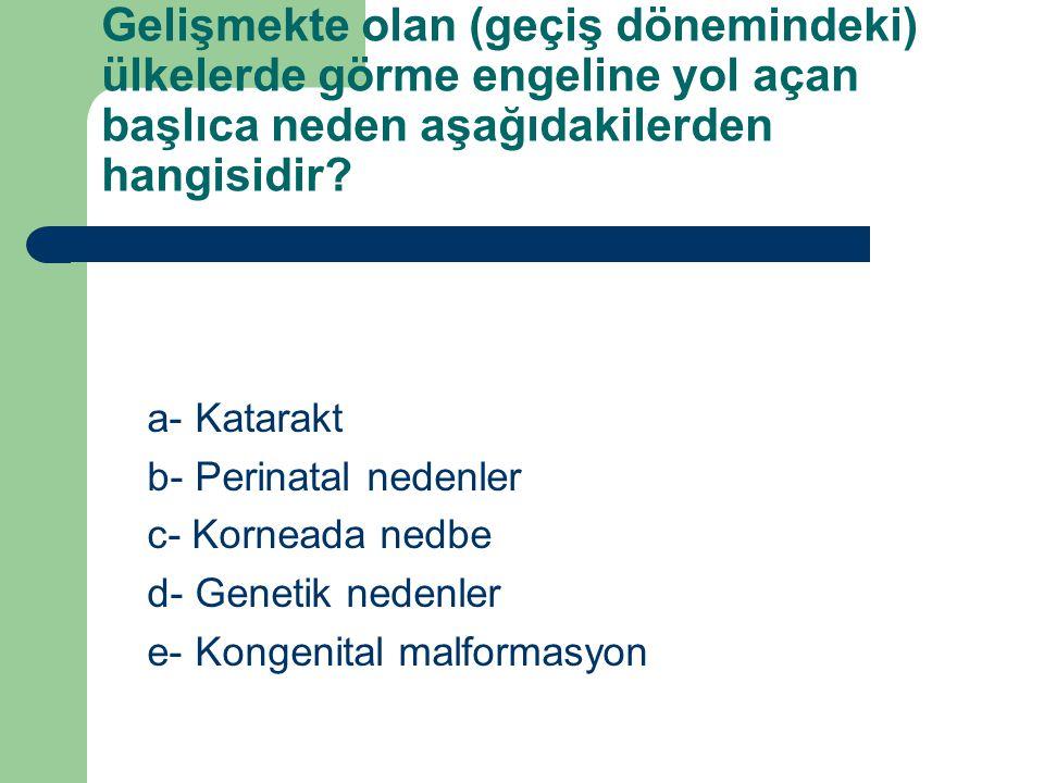 Gelişmekte olan (geçiş dönemindeki) ülkelerde görme engeline yol açan başlıca neden aşağıdakilerden hangisidir? a- Katarakt b- Perinatal nedenler c- K
