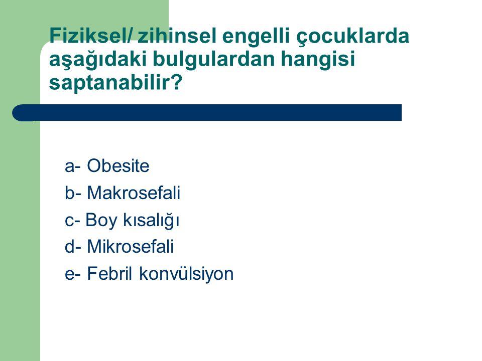 Fiziksel/ zihinsel engelli çocuklarda aşağıdaki bulgulardan hangisi saptanabilir? a- Obesite b- Makrosefali c- Boy kısalığı d- Mikrosefali e- Febril k