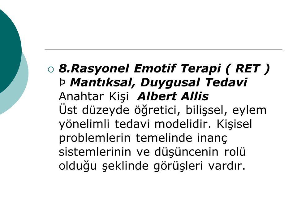  8.Rasyonel Emotif Terapi ( RET ) Þ Mantıksal, Duygusal Tedavi Anahtar Kişi Albert Allis Üst düzeyde öğretici, bilişsel, eylem yönelimli tedavi model