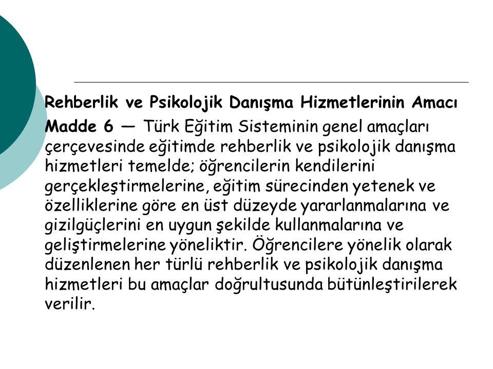Rehberlik ve Psikolojik Danışma Hizmetlerinin Amacı Madde 6 — Türk Eğitim Sisteminin genel amaçları çerçevesinde eğitimde rehberlik ve psikolojik danı
