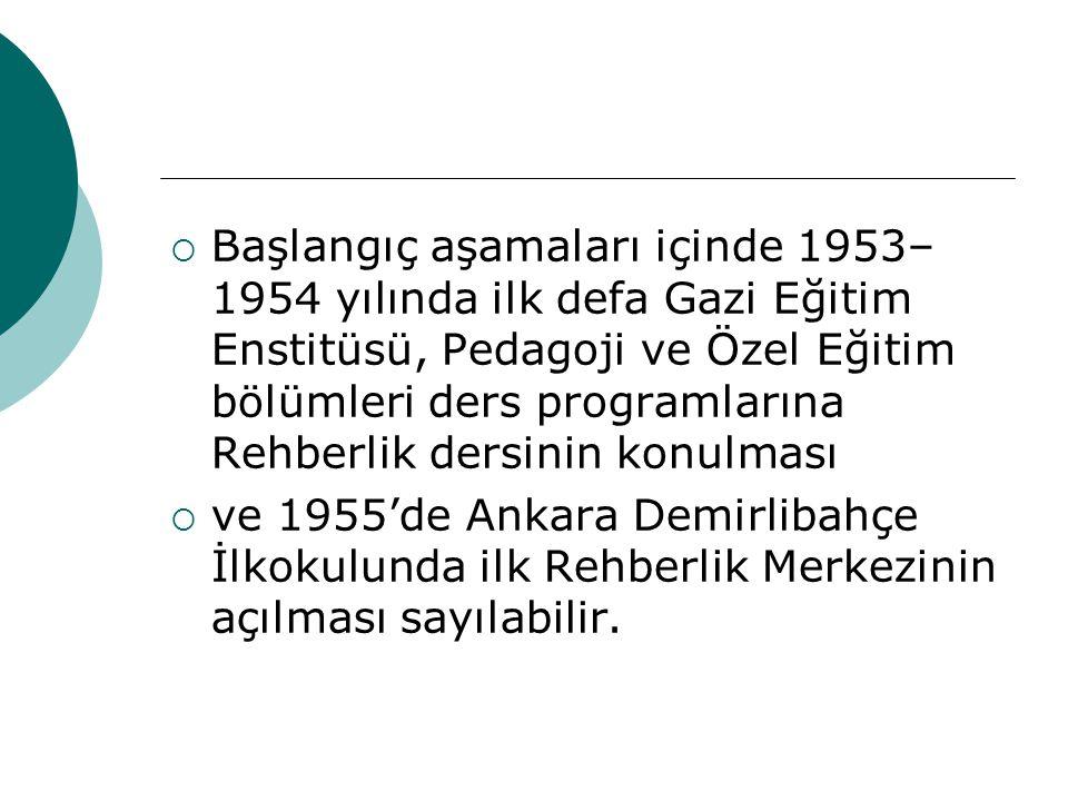  Başlangıç aşamaları içinde 1953– 1954 yılında ilk defa Gazi Eğitim Enstitüsü, Pedagoji ve Özel Eğitim bölümleri ders programlarına Rehberlik dersini