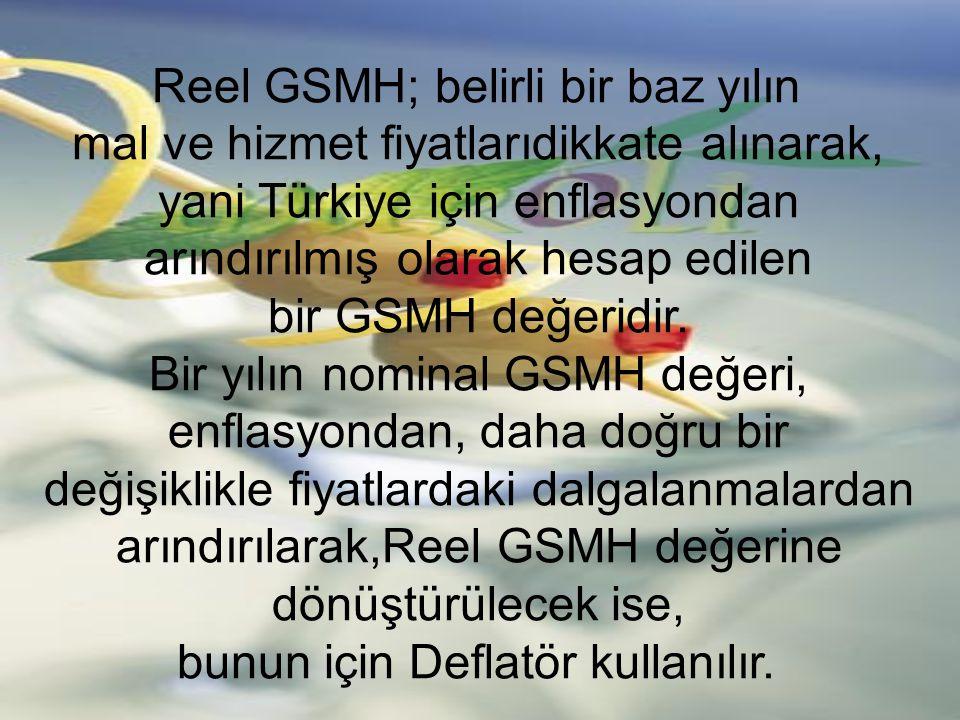 Reel GSMH; belirli bir baz yılın mal ve hizmet fiyatlarıdikkate alınarak, yani Türkiye için enflasyondan arındırılmış olarak hesap edilen bir GSMH değ