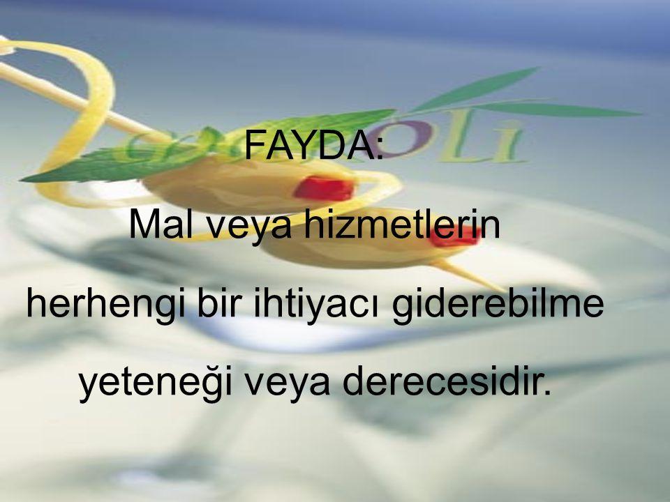 FAYDA: Mal veya hizmetlerin herhengi bir ihtiyacı giderebilme yeteneği veya derecesidir.