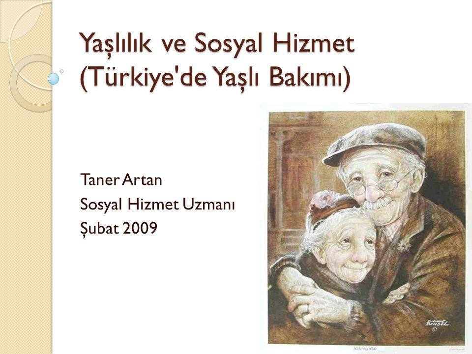 Yaşlılık ve Sosyal Hizmet (Türkiye'de Yaşlı Bakımı) Taner Artan Sosyal Hizmet Uzmanı Şubat 2009