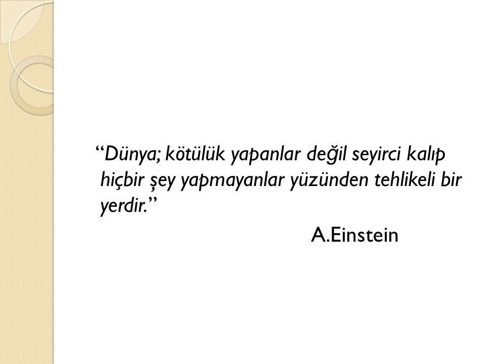 """""""Dünya; kötülük yapanlar de ğ il seyirci kalıp hiçbir şey yapmayanlar yüzünden tehlikeli bir yerdir."""" A.Einstein"""