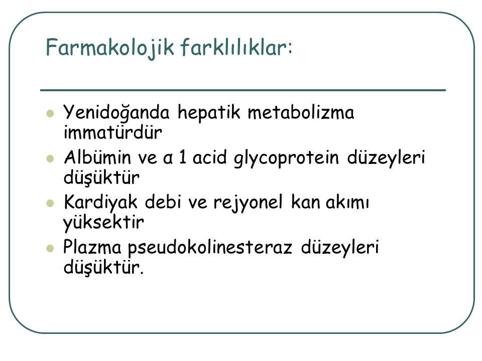 Farmakolojik farklılıklar: Yenidoğanda hepatik metabolizma immatürdür Albümin ve α 1 acid glycoprotein düzeyleri düşüktür Kardiyak debi ve rejyonel ka
