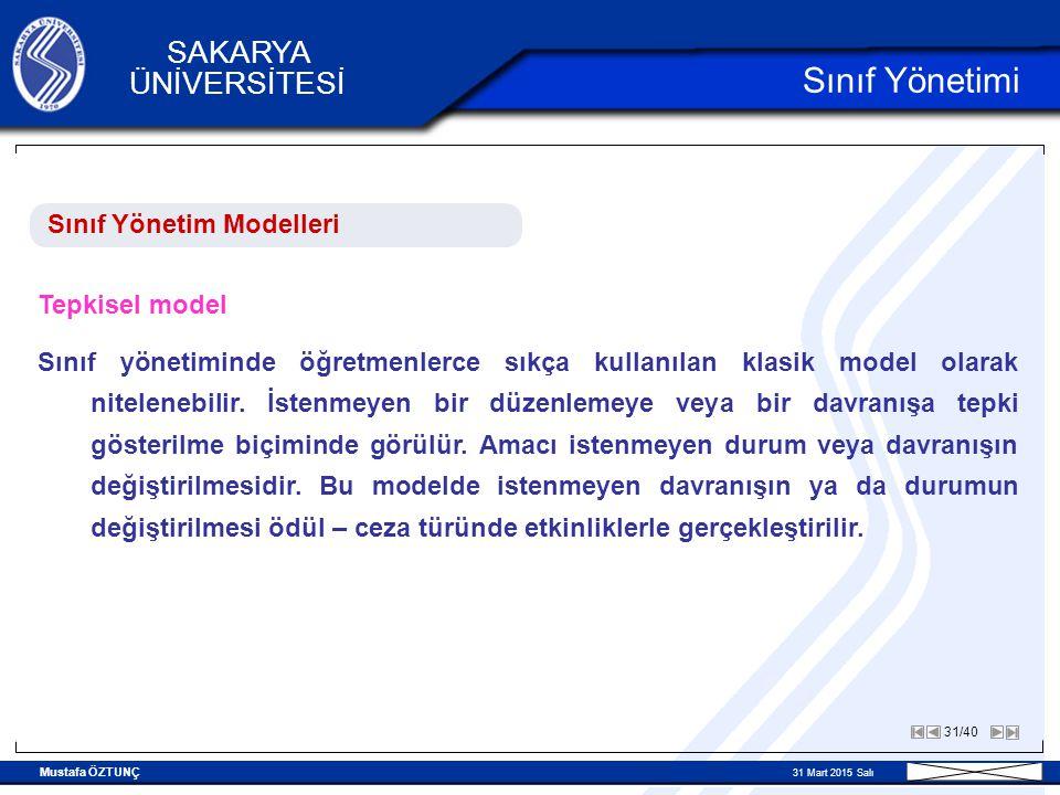 Mustafa ÖZTUNÇ 31 Mart 2015 Salı 31/40 SAKARYA ÜNİVERSİTESİ Sınıf Yönetimi Sınıf Yönetim Modelleri Tepkisel model Sınıf yönetiminde öğretmenlerce sıkça kullanılan klasik model olarak nitelenebilir.
