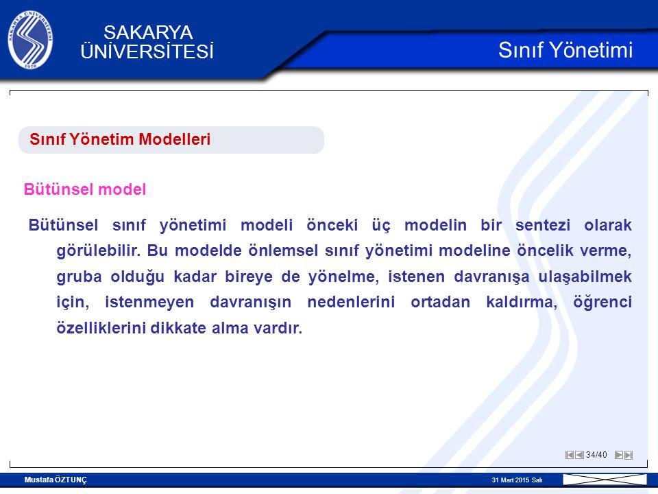 Mustafa ÖZTUNÇ 31 Mart 2015 Salı 34/40 SAKARYA ÜNİVERSİTESİ Sınıf Yönetimi Sınıf Yönetim Modelleri Bütünsel model Bütünsel sınıf yönetimi modeli önceki üç modelin bir sentezi olarak görülebilir.