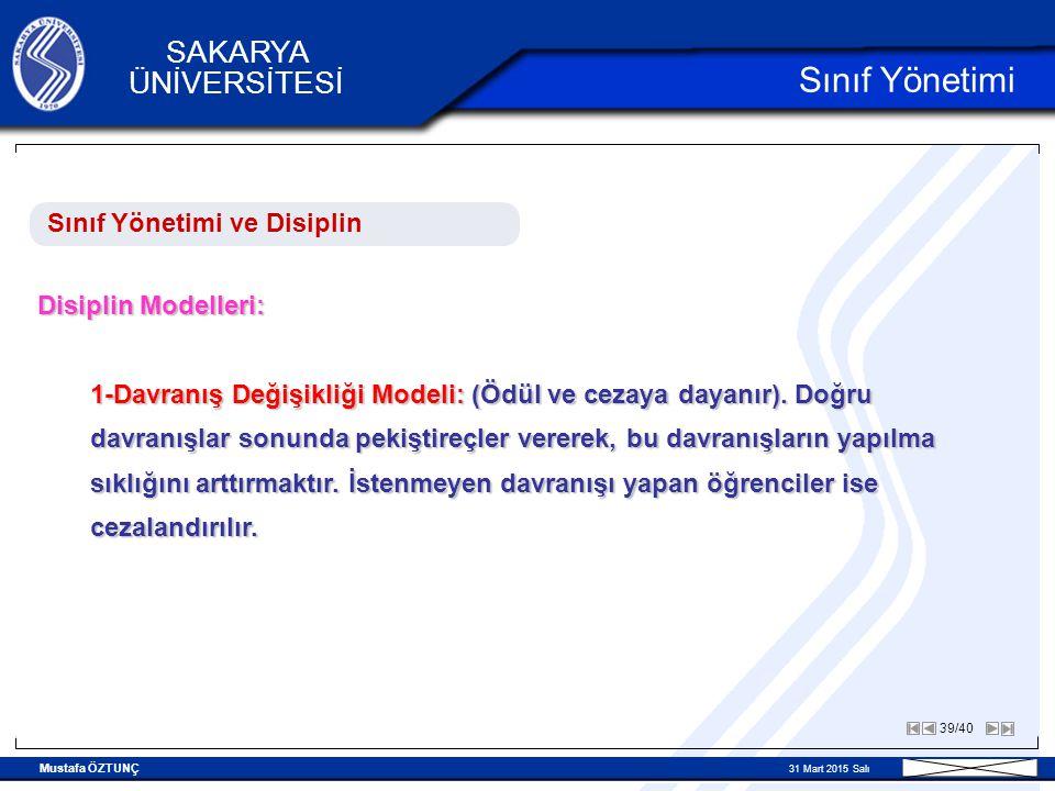 Mustafa ÖZTUNÇ 31 Mart 2015 Salı 39/40 SAKARYA ÜNİVERSİTESİ Sınıf Yönetimi Sınıf Yönetimi ve Disiplin Disiplin Modelleri: 1-Davranış Değişikliği Modeli: (Ödül ve cezaya dayanır).