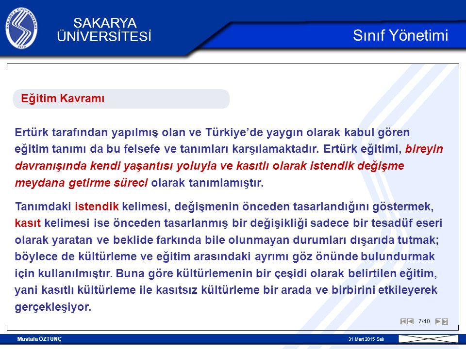 Mustafa ÖZTUNÇ 31 Mart 2015 Salı 7/40 SAKARYA ÜNİVERSİTESİ Sınıf Yönetimi Eğitim Kavramı Ertürk tarafından yapılmış olan ve Türkiye'de yaygın olarak kabul gören eğitim tanımı da bu felsefe ve tanımları karşılamaktadır.