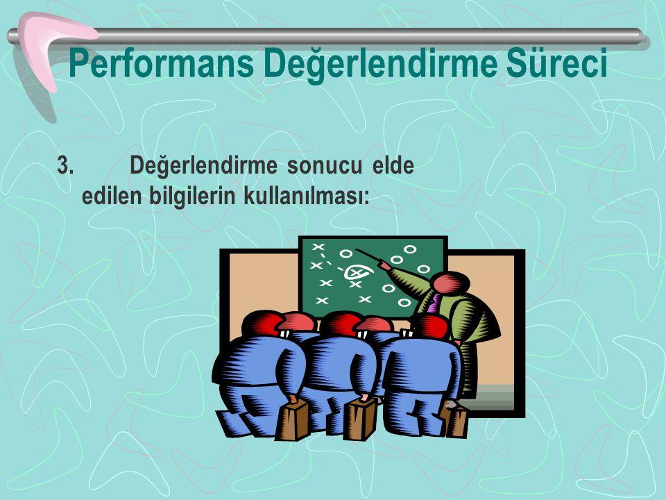Performans Değerlendirme Süreci 3. Değerlendirme sonucu elde edilen bilgilerin kullanılması:
