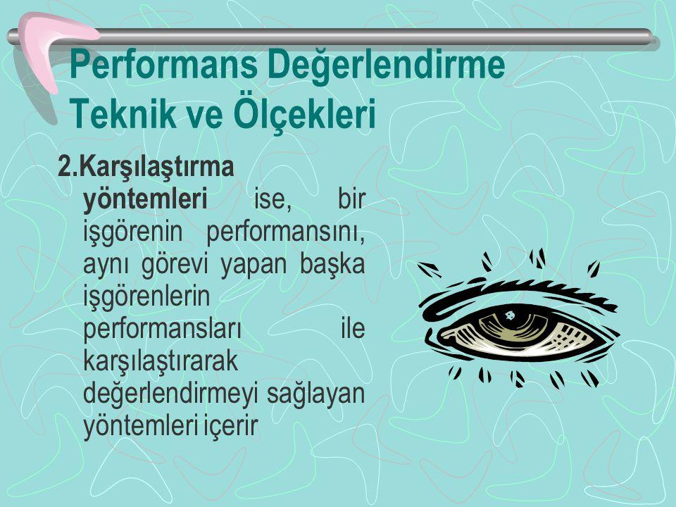 Performans Değerlendirme Teknik ve Ölçekleri 2.Karşılaştırma yöntemleri ise, bir işgörenin performansını, aynı görevi yapan başka işgörenlerin performansları ile karşılaştırarak değerlendirmeyi sağlayan yöntemleri içerir