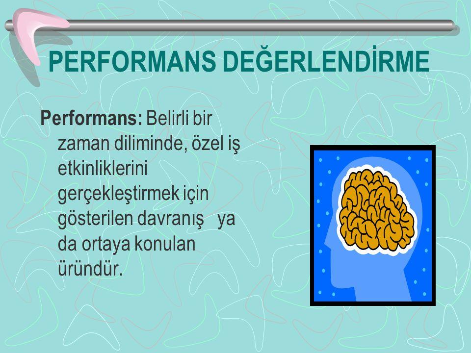 PERFORMANS DEĞERLENDİRME Performans: Belirli bir zaman diliminde, özel iş etkinliklerini gerçekleştirmek için gösterilen davranış ya da ortaya konulan üründür.