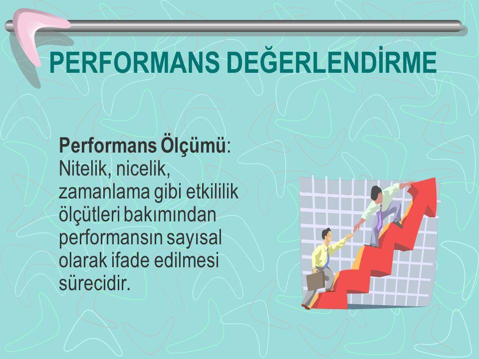 PERFORMANS DEĞERLENDİRME Performans Ölçümü : Nitelik, nicelik, zamanlama gibi etkililik ölçütleri bakımından performansın sayısal olarak ifade edilmesi sürecidir.