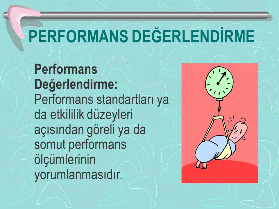 PERFORMANS DEĞERLENDİRME Performans Değerlendirme: Performans standartları ya da etkililik düzeyleri açısından göreli ya da somut performans ölçümlerinin yorumlanmasıdır.