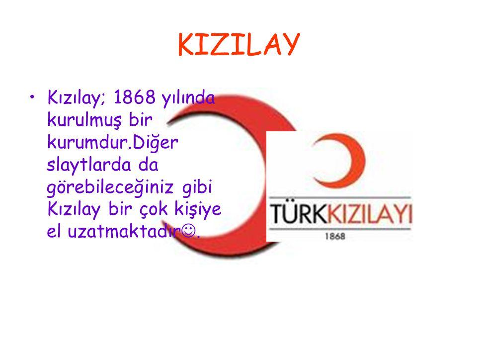 KIZILAY Kızılay; 1868 yılında kurulmuş bir kurumdur.Diğer slaytlarda da görebileceğiniz gibi Kızılay bir çok kişiye el uzatmaktadır.
