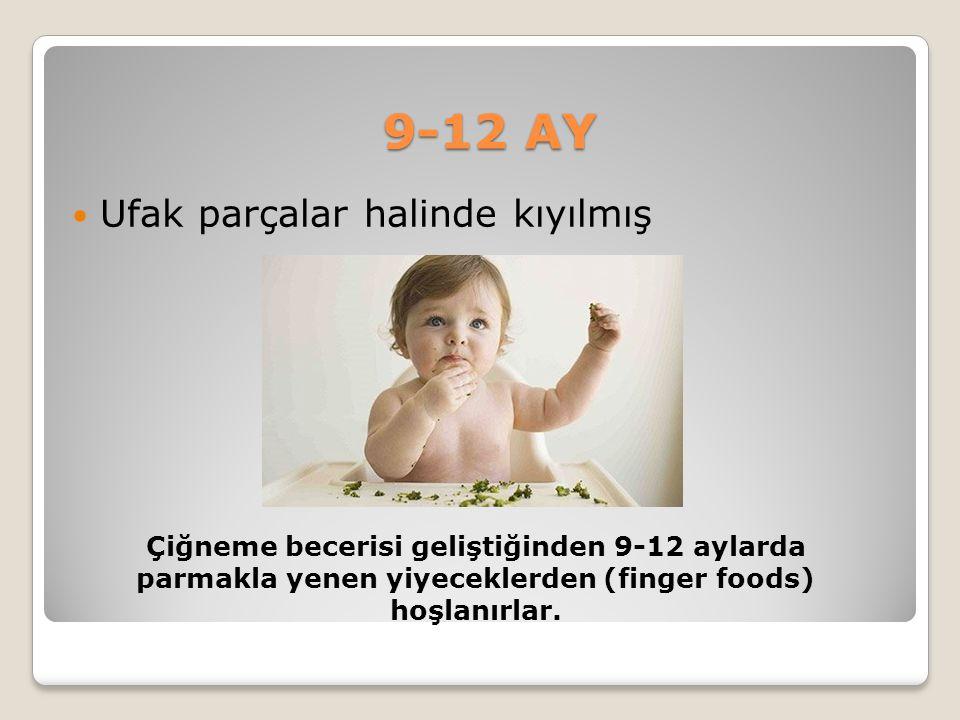 9-12 AY Ufak parçalar halinde kıyılmış Çiğneme becerisi geliştiğinden 9-12 aylarda parmakla yenen yiyeceklerden (finger foods) hoşlanırlar.