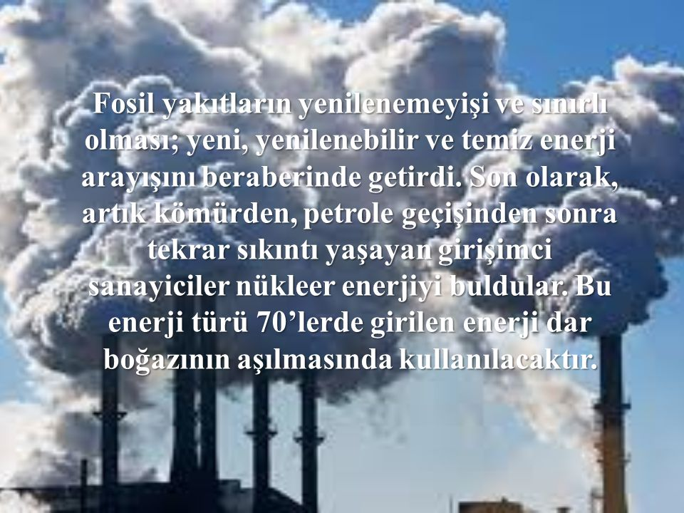 Fosil yakıtların yenilenemeyişi ve sınırlı olması; yeni, yenilenebilir ve temiz enerji arayışını beraberinde getirdi. Son olarak, artık kömürden, petr
