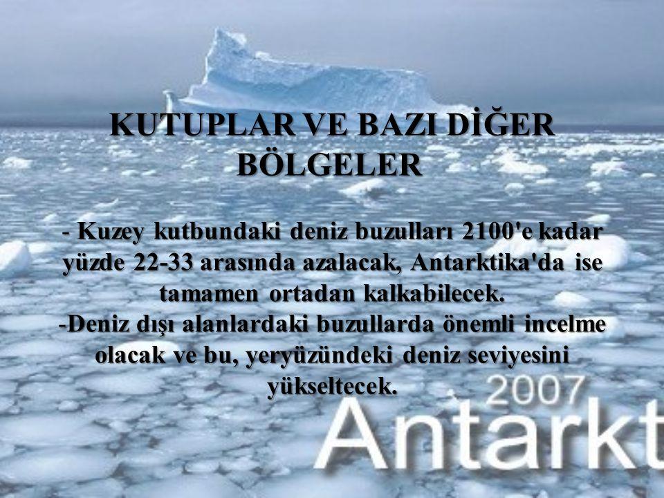 KUTUPLAR VE BAZI DİĞER BÖLGELER KUTUPLAR VE BAZI DİĞER BÖLGELER - Kuzey kutbundaki deniz buzulları 2100 e kadar yüzde 22-33 arasında azalacak, Antarktika da ise tamamen ortadan kalkabilecek.