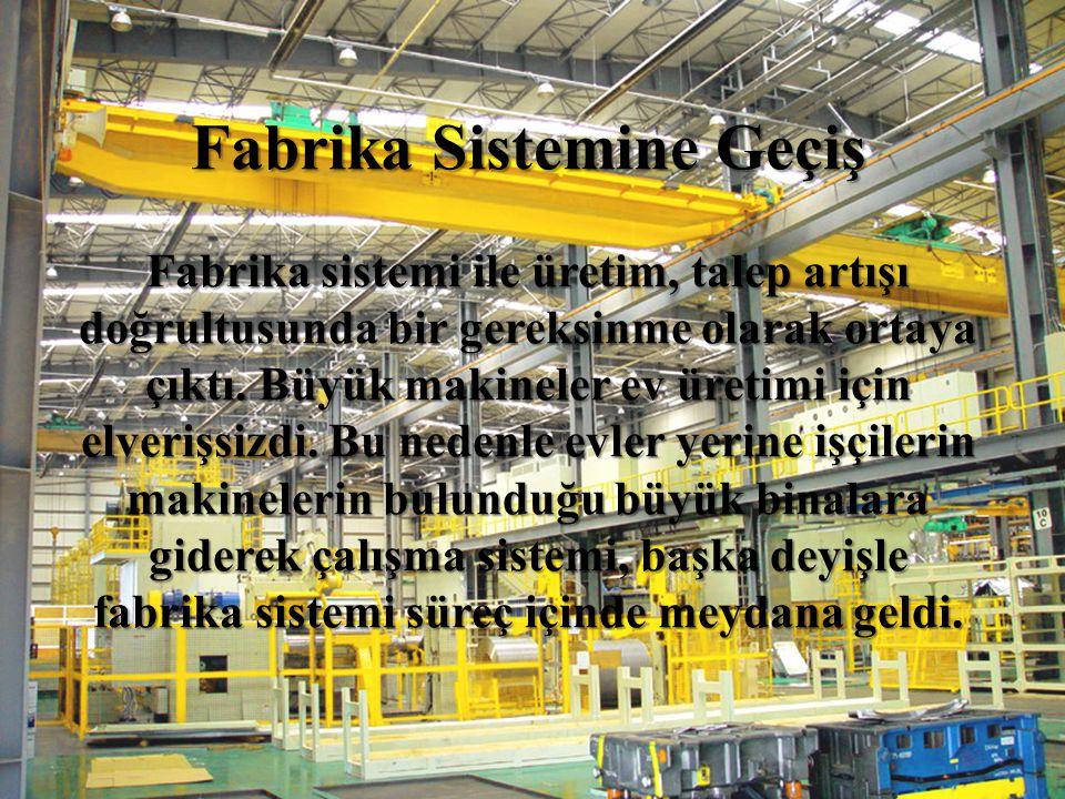 Fabrika Sistemine Geçiş Fabrika sistemi ile üretim, talep artışı doğrultusunda bir gereksinme olarak ortaya çıktı. Büyük makineler ev üretimi için elv
