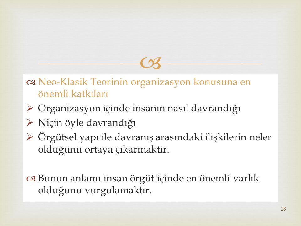   Neo-Klasik Teorinin organizasyon konusuna en önemli katkıları  Organizasyon içinde insanın nasıl davrandığı  Niçin öyle davrandığı  Örgütsel yapı ile davranış arasındaki ilişkilerin neler olduğunu ortaya çıkarmaktır.