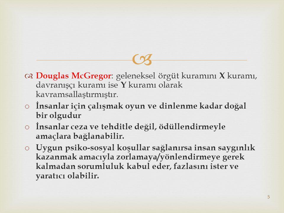   Douglas McGregor : geleneksel örgüt kuramını X kuramı, davranışçı kuramı ise Y kuramı olarak kavramsallaştırmıştır.