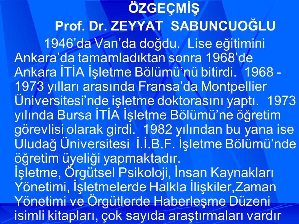 ÖZGEÇMİŞ Prof. Dr. ZEYYAT SABUNCUOĞLU 1946'da Van'da doğdu. Lise eğitimini Ankara'da tamamladıktan sonra 1968'de Ankara İTİA İşletme Bölümü'nü bitirdi