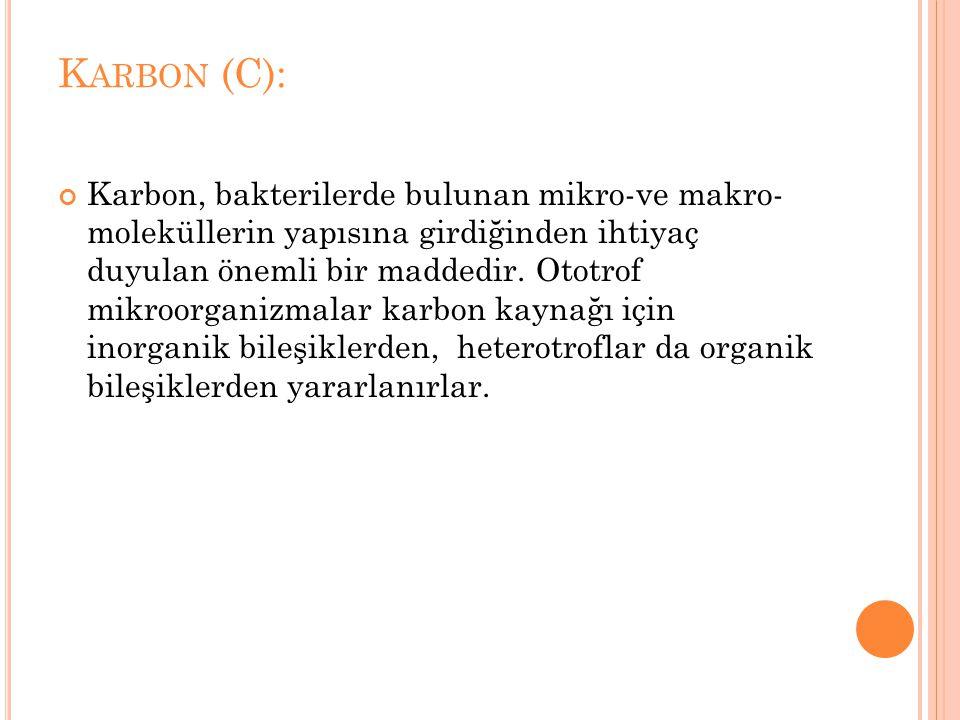 K ARBON (C): Karbon, bakterilerde bulunan mikro-ve makro- moleküllerin yapısına girdiğinden ihtiyaç duyulan önemli bir maddedir. Ototrof mikroorganizm