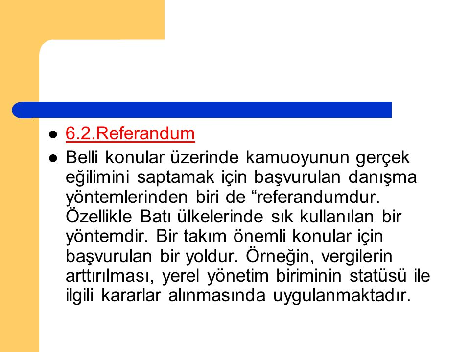 """6.2.Referandum Belli konular üzerinde kamuoyunun gerçek eğilimini saptamak için başvurulan danışma yöntemlerinden biri de """"referandumdur. Özellikle Ba"""