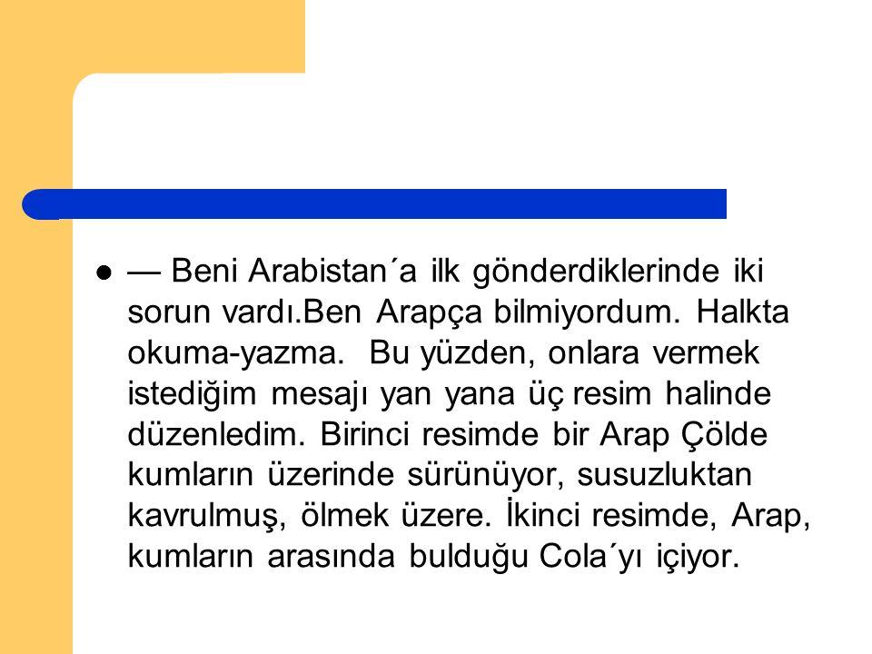 — Beni Arabistan´a ilk gönderdiklerinde iki sorun vardı.Ben Arapça bilmiyordum. Halkta okuma-yazma. Bu yüzden, onlara vermek istediğim mesajı yan yana