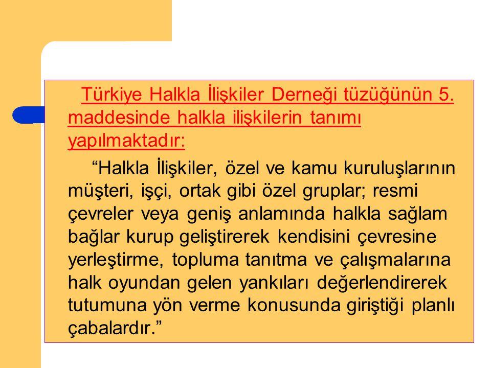 """Türkiye Halkla İlişkiler Derneği tüzüğünün 5. maddesinde halkla ilişkilerin tanımı yapılmaktadır: """"Halkla İlişkiler, özel ve kamu kuruluşlarının müşte"""