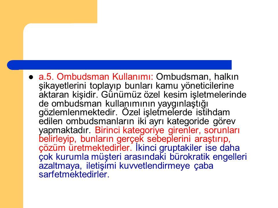 a.5. Ombudsman Kullanımı: Ombudsman, halkın şikayetlerini toplayıp bunları kamu yöneticilerine aktaran kişidir. Günümüz özel kesim işletmelerinde de o