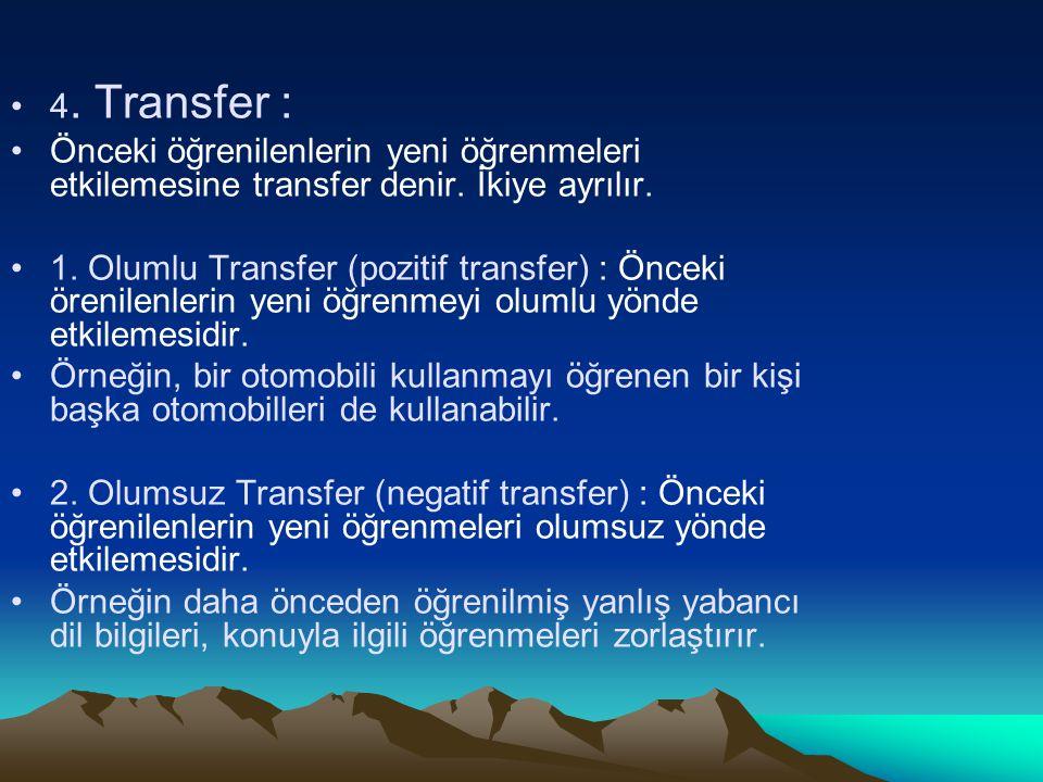 4. Transfer : Önceki öğrenilenlerin yeni öğrenmeleri etkilemesine transfer denir. İkiye ayrılır. 1. Olumlu Transfer (pozitif transfer) : Önceki örenil