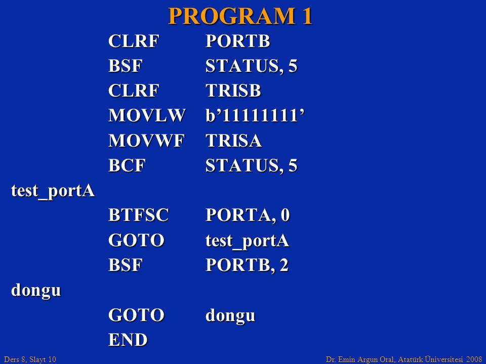Dr. Emin Argun Oral, Atatürk Üniversitesi 2008 Ders 8, Slayt 10 PROGRAM 1 CLRF PORTB BSFSTATUS, 5 CLRFTRISB MOVLWb'11111111' MOVWFTRISA BCFSTATUS, 5 t