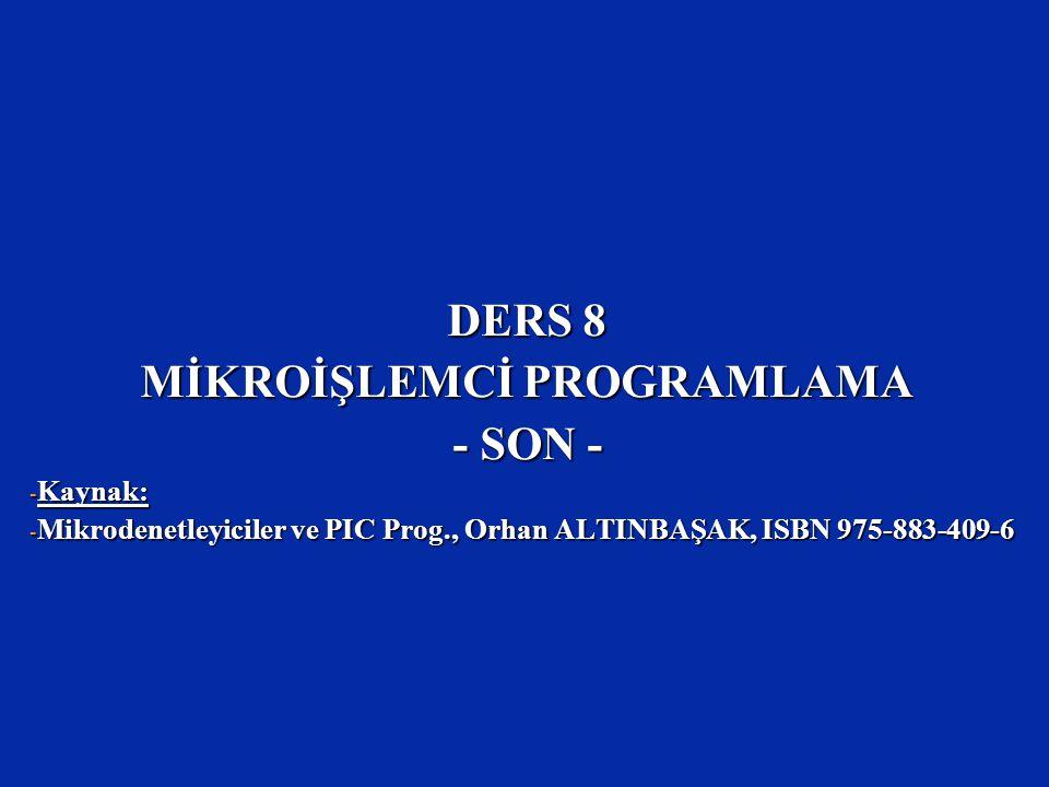 DERS 8 MİKROİŞLEMCİ PROGRAMLAMA - SON - - Kaynak: - Mikrodenetleyiciler ve PIC Prog., Orhan ALTINBAŞAK, ISBN 975-883-409-6