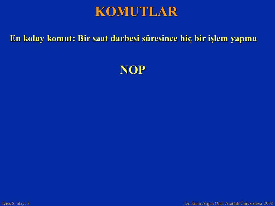 Dr. Emin Argun Oral, Atatürk Üniversitesi 2008 Ders 8, Slayt 3 KOMUTLAR En kolay komut: Bir saat darbesi süresince hiç bir işlem yapma NOP