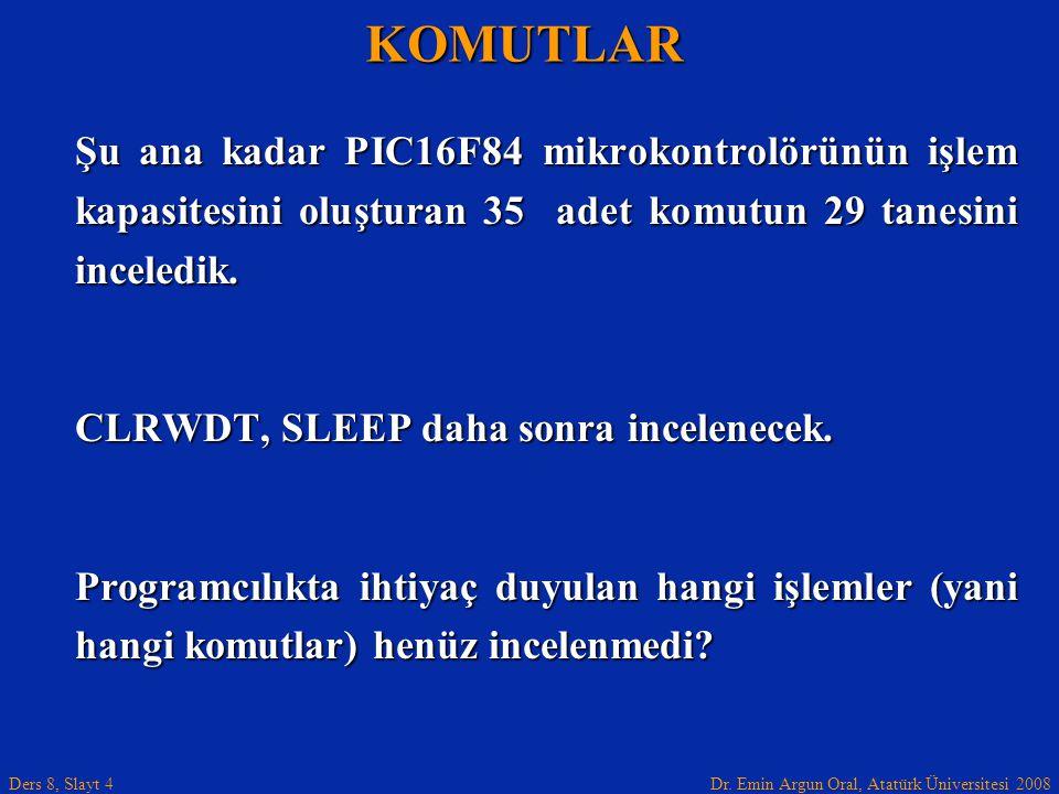 Dr. Emin Argun Oral, Atatürk Üniversitesi 2008 Ders 8, Slayt 4 Şu ana kadar PIC16F84 mikrokontrolörünün işlem kapasitesini oluşturan 35 adet komutun 2
