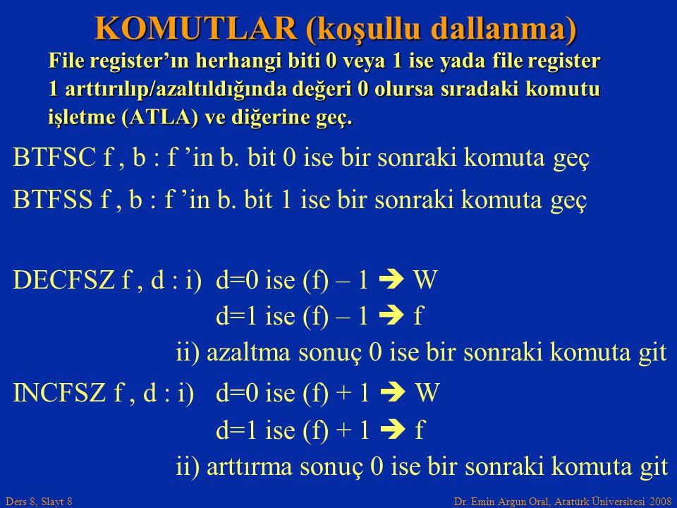 Dr. Emin Argun Oral, Atatürk Üniversitesi 2008 Ders 8, Slayt 8 KOMUTLAR (koşullu dallanma) BTFSC f, b : f 'in b. bit 0 ise bir sonraki komuta geç BTFS