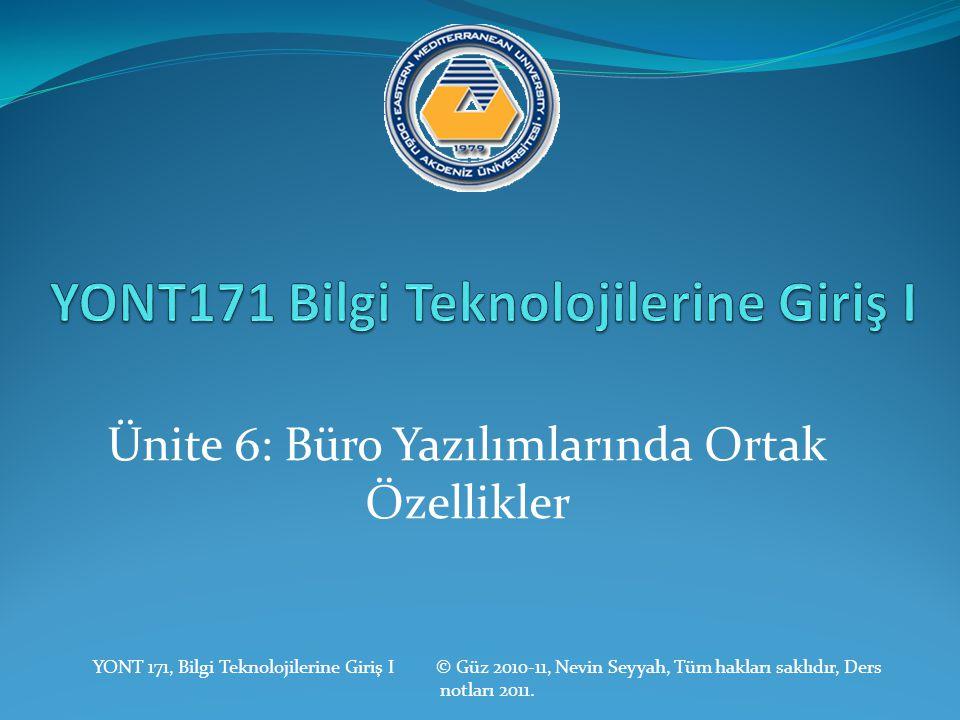 Ünite 6: Büro Yazılımlarında Ortak Özellikler YONT 171, Bilgi Teknolojilerine Giriş I © Güz 2010-11, Nevin Seyyah, Tüm hakları saklıdır, Ders notları 2011.